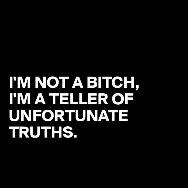 I'M NOT A BITCH, I'M A TELLER OF UNFORTUNATE TRUTHS.