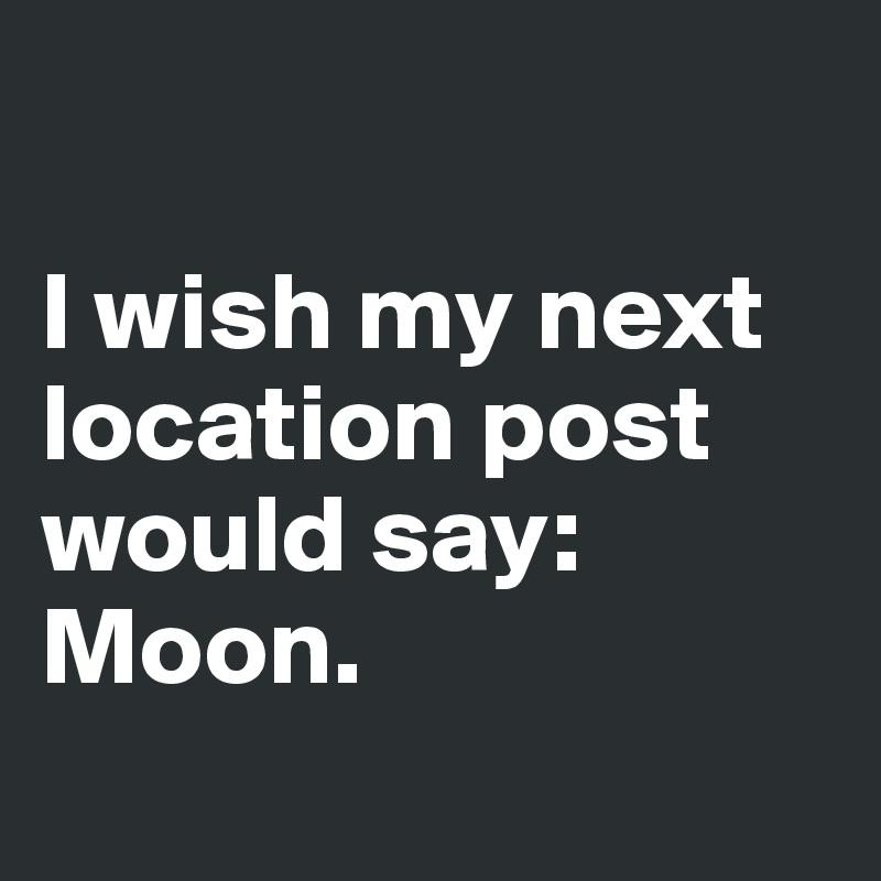 I wish my next location post would say: Moon.