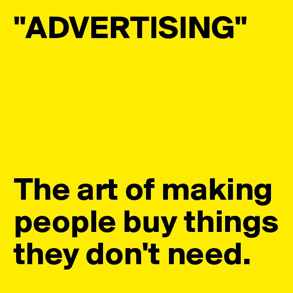 """""""ADVERTISING""""     The art of making people buy things they don't need."""