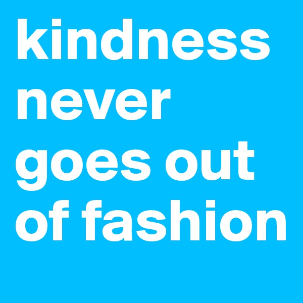 kindness never goes out of fashion