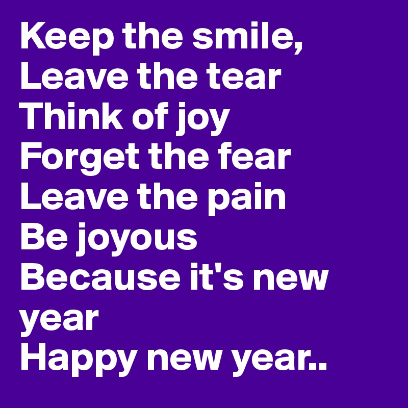 Keep the smile, Leave the tear Think of joy Forget the fear Leave the pain Be joyous Because it's new year Happy new year..