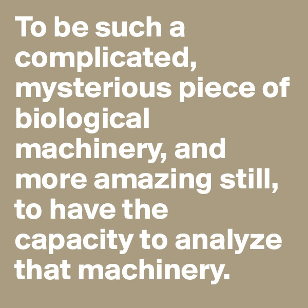 To be such a complicated, mysterious piece of biological machinery, and more amazing still, to have the capacity to analyze that machinery.
