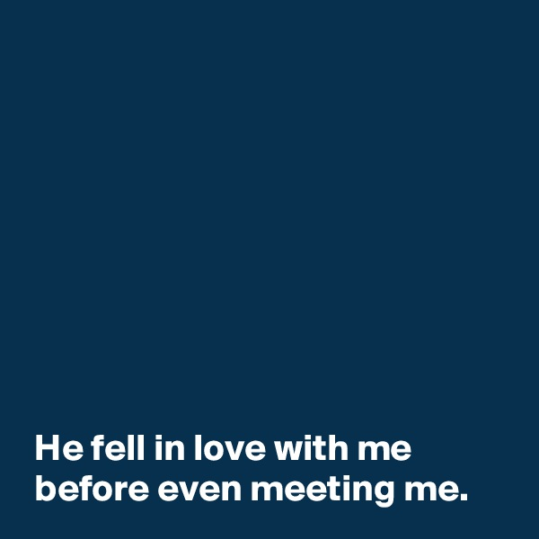 He fell in love with me   before even meeting me.