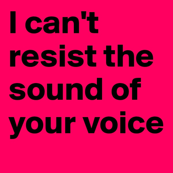 I can't resist the sound of your voice
