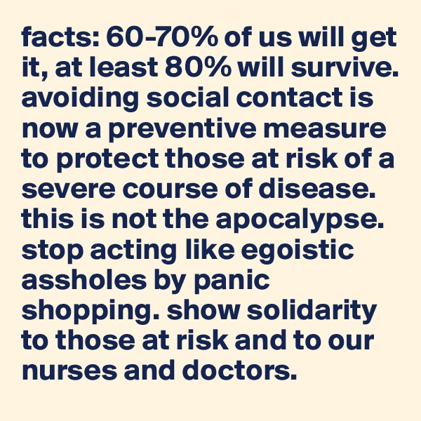 facts: 60-70% of us will get it, at least 80% will survive. avoiding social contact is now a preventive measure to protect those at risk of a severe course of disease. this is not the apocalypse. stop acting like egoistic assholes by panic shopping. show solidarity to those at risk and to our nurses and doctors.