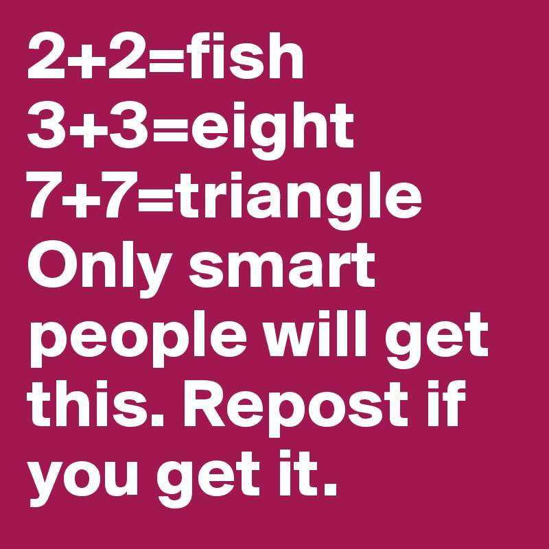 2+2=fish 3+3=eight 7+7=triangle  Only smart people will get this. Repost if you get it.