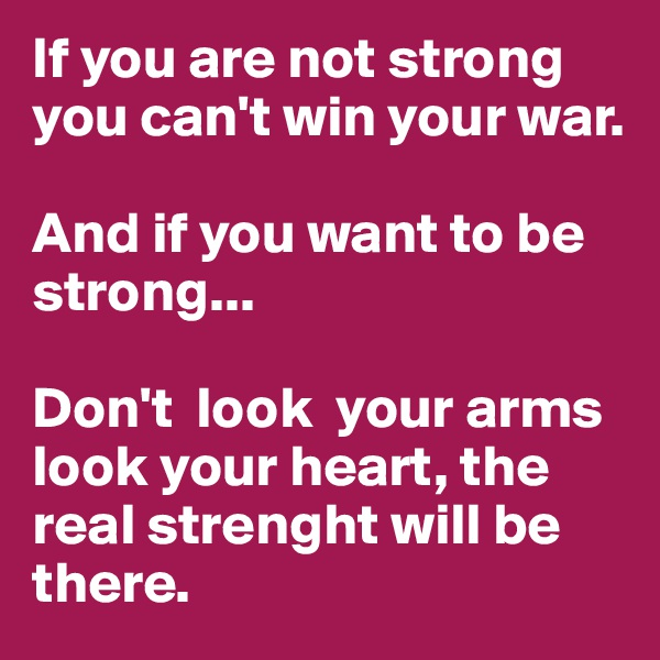 If you are not strong you can't win your war.          And if you want to be strong...                          Don't  look  your arms look your heart, the real strenght will be there.