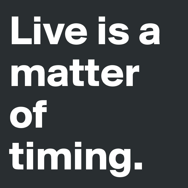 Live is a matter of timing.