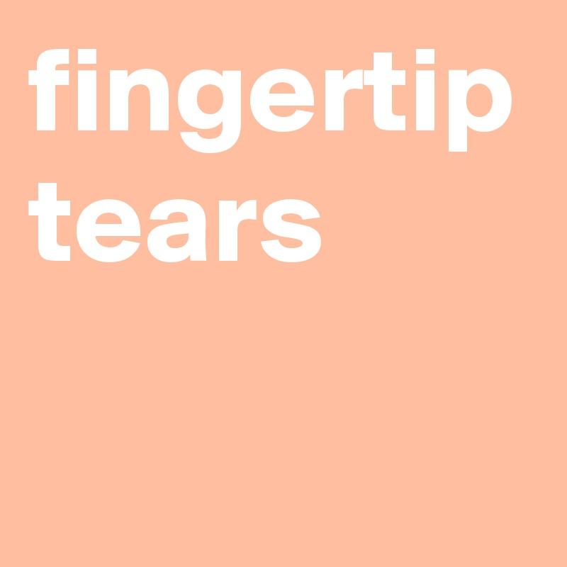 fingertip tears