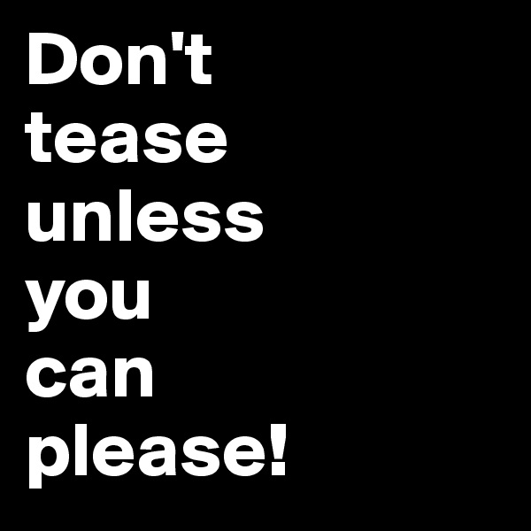 Don't  tease  unless  you  can  please!