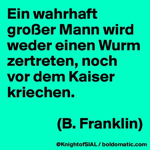 Ein wahrhaft großer Mann wird weder einen Wurm zertreten, noch vor dem Kaiser kriechen.                   (B. Franklin)