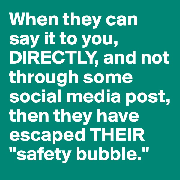 """When they can say it to you, DIRECTLY, and not through some social media post, then they have escaped THEIR """"safety bubble."""""""