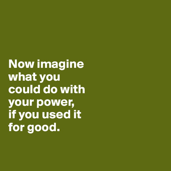 Now imagine  what you  could do with  your power,  if you used it  for good.