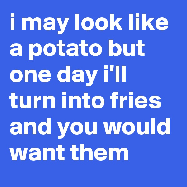 i may look like a potato but one day i'll turn into fries and you would want them