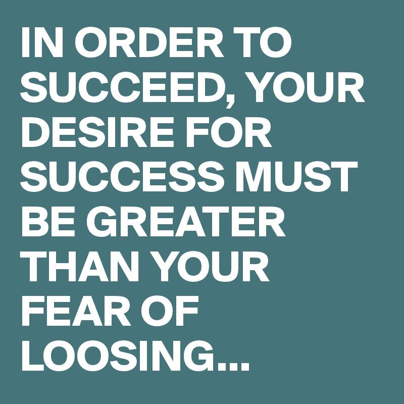 IN ORDER TO SUCCEED, YOUR DESIRE FOR SUCCESS MUST BE GREATER THAN YOUR FEAR OF LOOSING...
