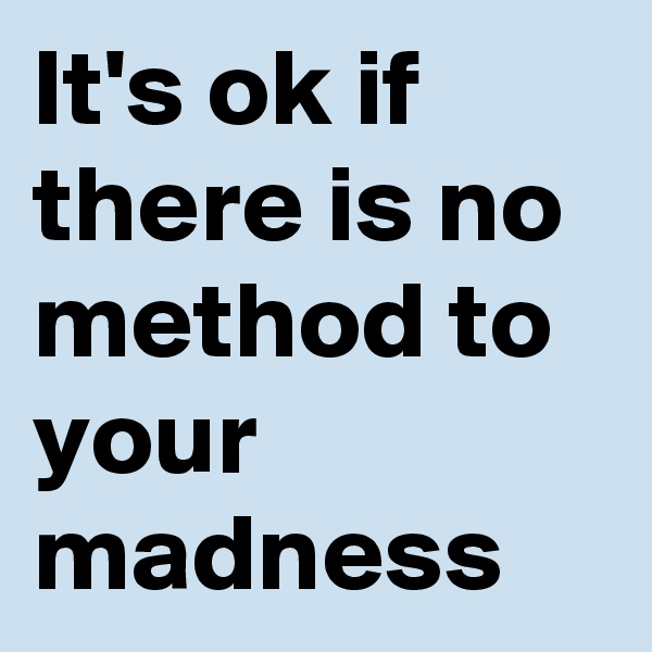 It's ok if there is no method to your madness