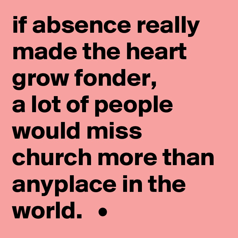 if absence really made the heart grow fonder, a lot of people would miss church more than anyplace in the world.   •