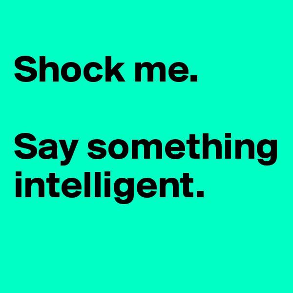 Shock me.   Say something intelligent.