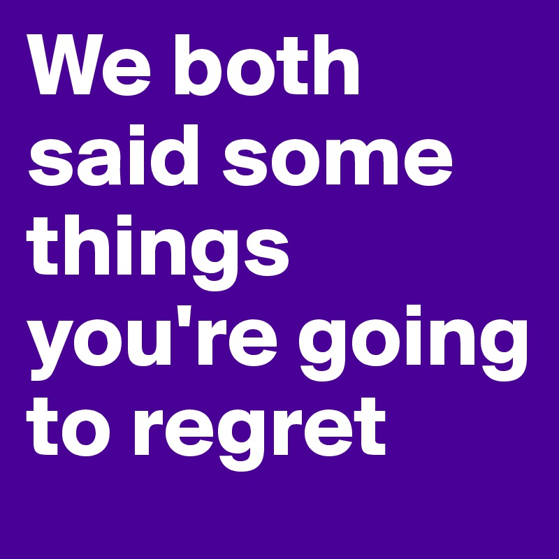 We Both Said Some Things Youu0027re Going To Regret