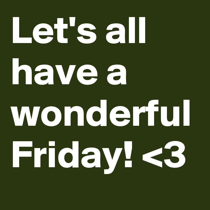 Lets All Have A Wonderful Friday 3 Post By Sunshine123 On