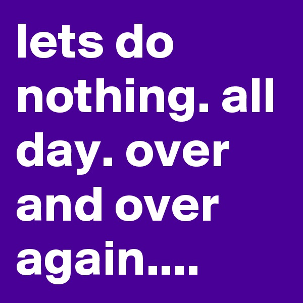 lets do nothing. all day. over and over again....