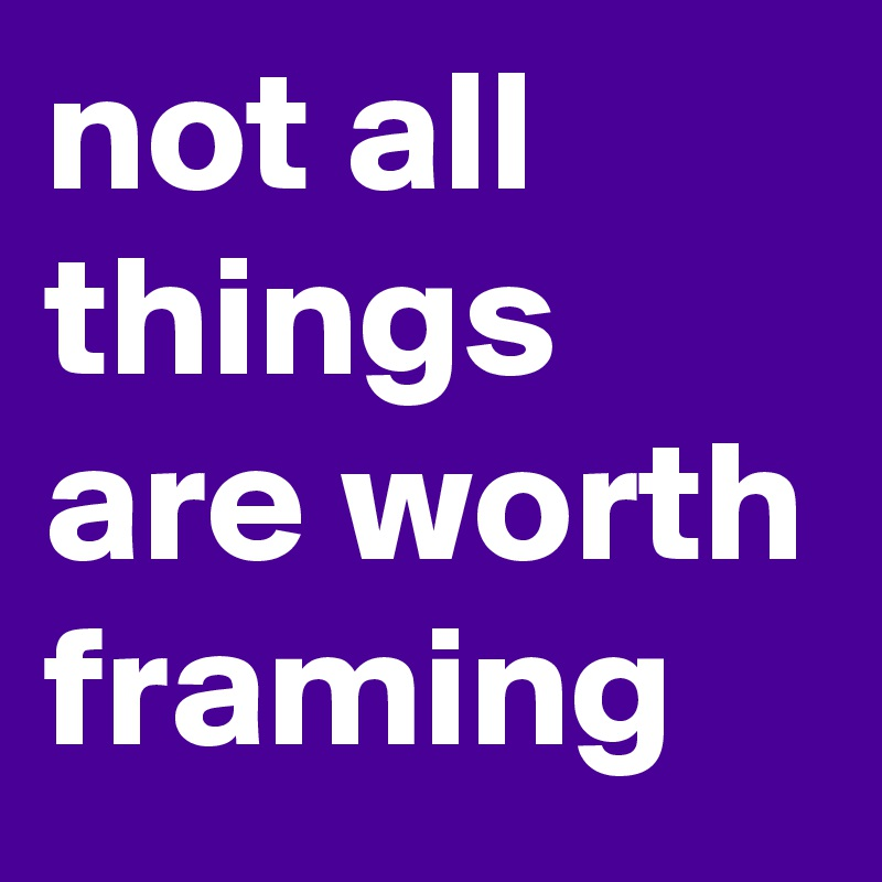 not all things are worth framing