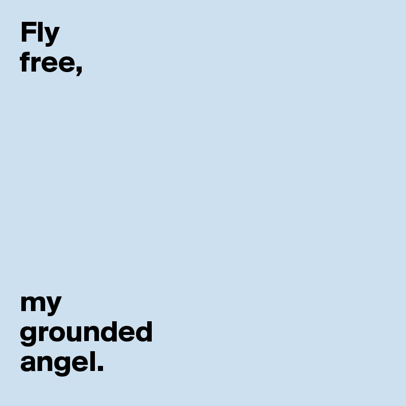 Fly  free,         my grounded  angel.