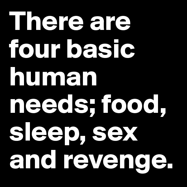 There are four basic human needs; food, sleep, sex and revenge.