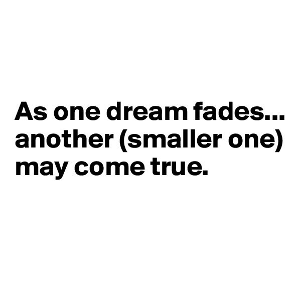 As one dream fades... another (smaller one) may come true.