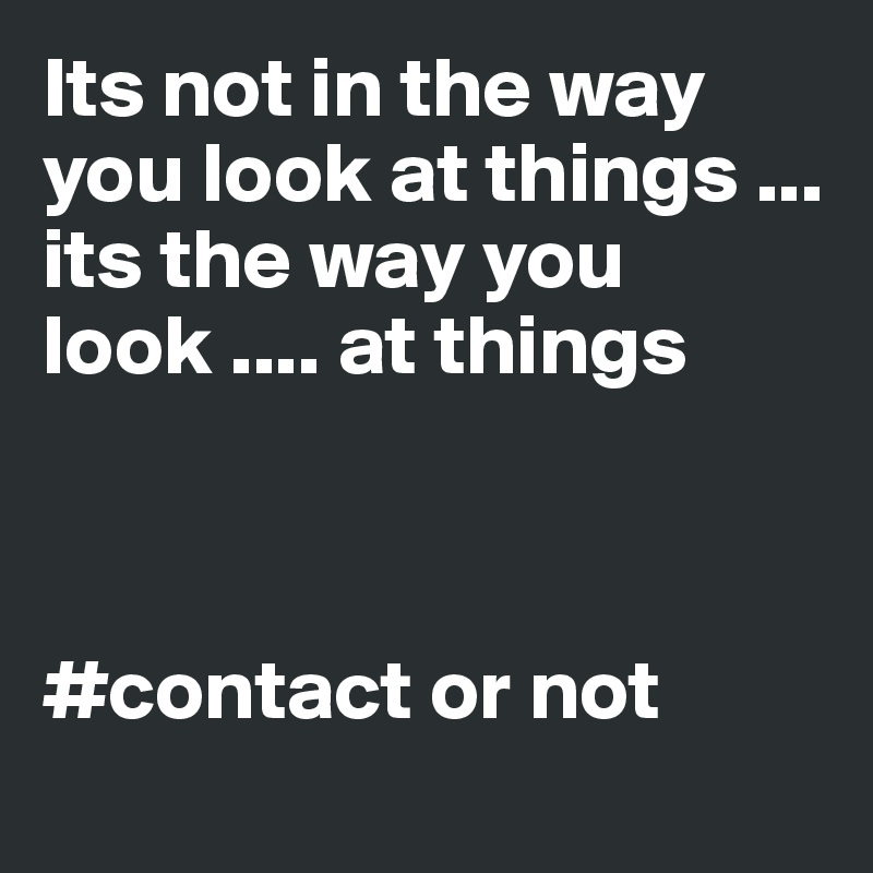 Its not in the way you look at things ... its the way you look .... at things     #contact or not
