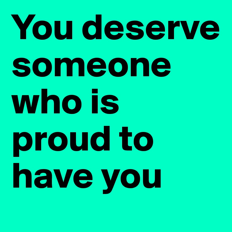 You Deserve Someone Who Is Proud To Have You Post By Morgan1998 On