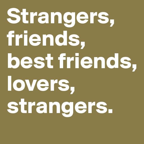 Strangers, friends,  best friends, lovers, strangers.