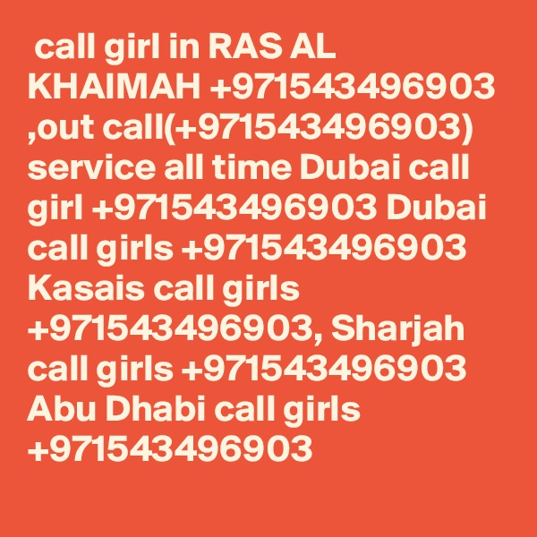 call girl in RAS AL KHAIMAH +971543496903 ,out call(+971543496903) service all time Dubai call girl +971543496903 Dubai call girls +971543496903 Kasais call girls +971543496903, Sharjah call girls +971543496903 Abu Dhabi call girls +971543496903