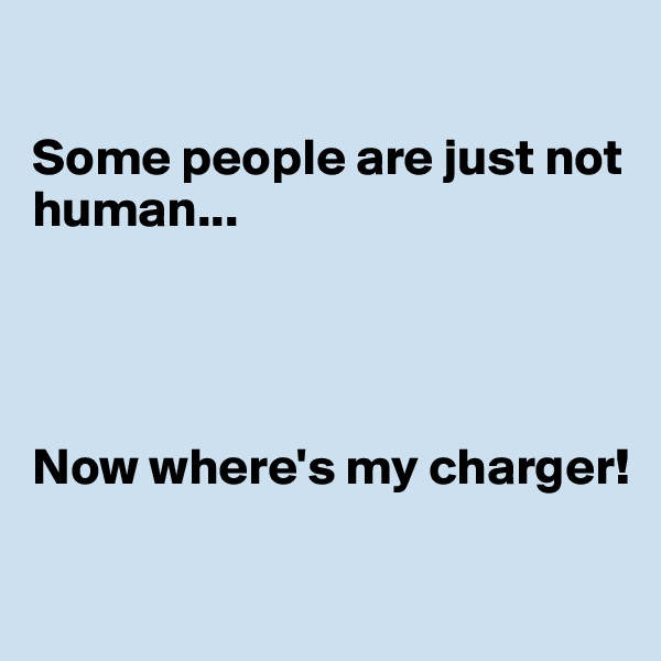 Some people are just not human...     Now where's my charger!
