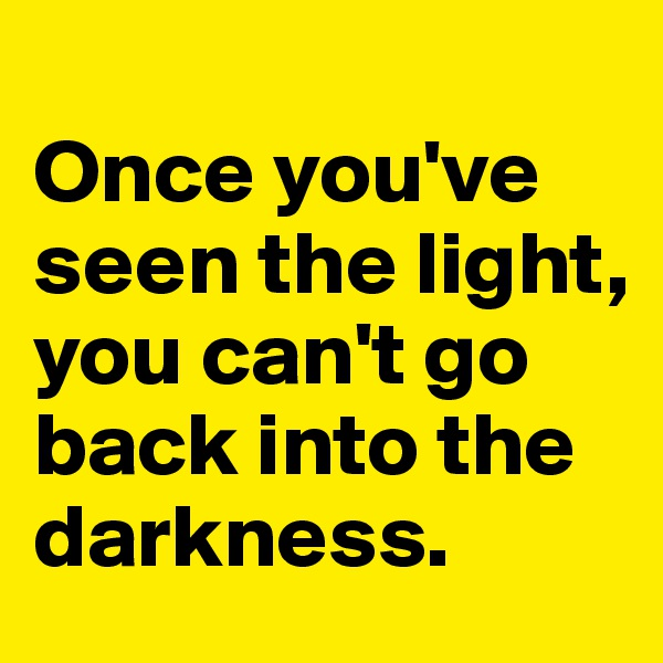 Once you've seen the light, you can't go back into the darkness.