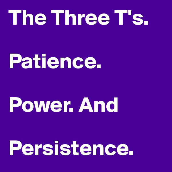 The Three T's.  Patience.  Power. And  Persistence.