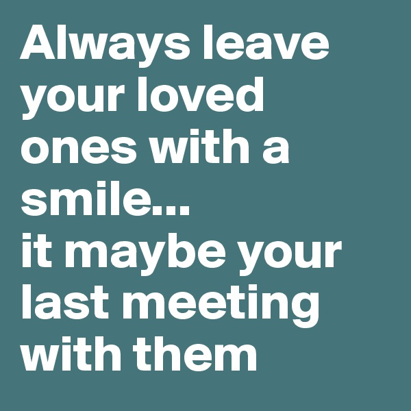 Always leave your loved ones with a smile... it maybe your last meeting with them