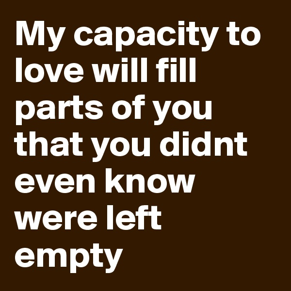 My capacity to love will fill parts of you that you didnt even know were left empty