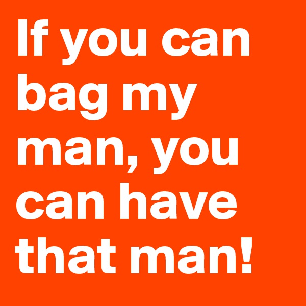 If you can bag my man, you can have that man!