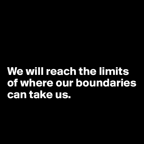 We will reach the limits of where our boundaries can take us.