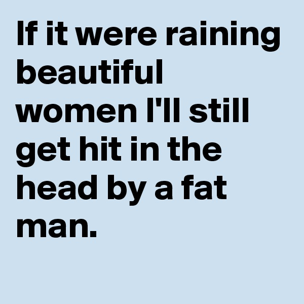 If it were raining beautiful women I'll still get hit in the head by a fat man.