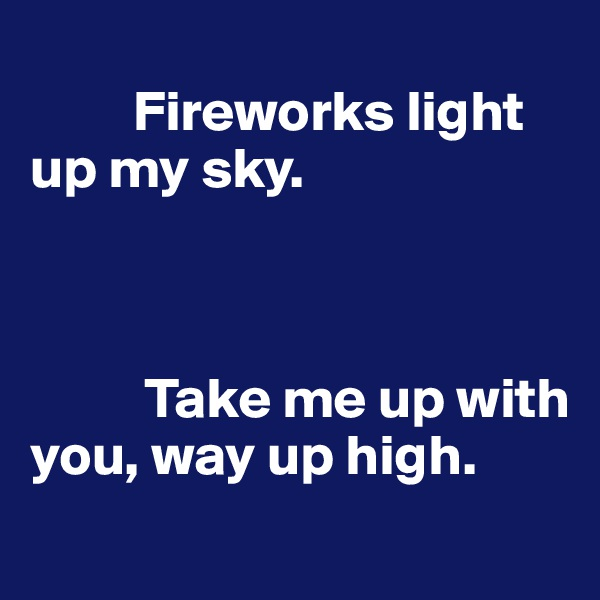 Fireworks light up my sky.              Take me up with you, way up high.