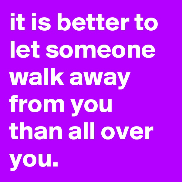 it is better to let someone walk away from you than all over you.