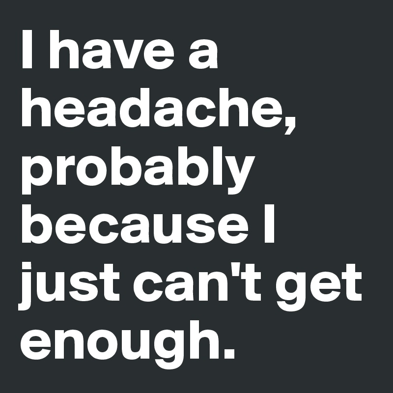 I have a headache, probably because I just can't get enough.