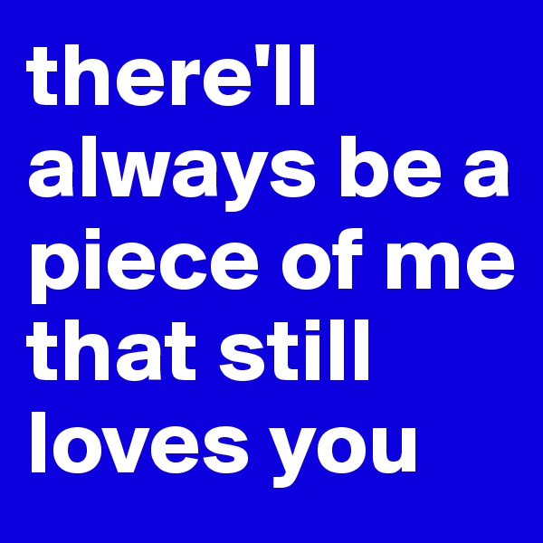 there'll always be a piece of me that still loves you