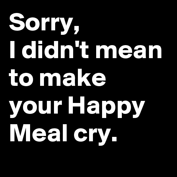 Sorry,  I didn't mean to make your Happy Meal cry.