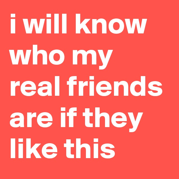 i will know who my real friends are if they like this