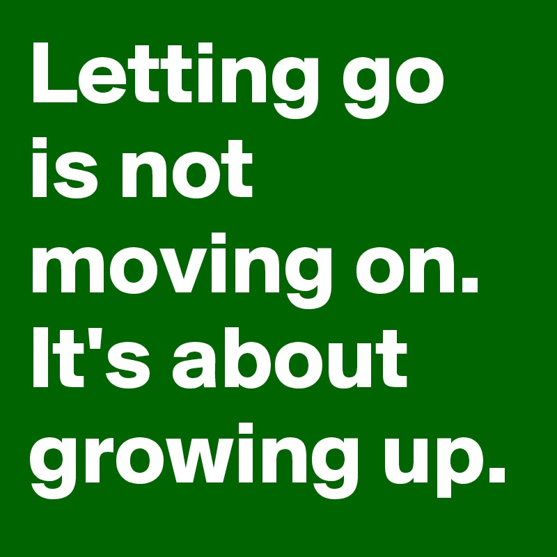 Letting go is not moving on.  It's about  growing up.