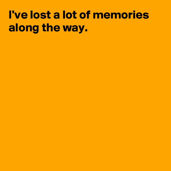 I've lost a lot of memories along the way.