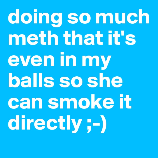 doing so much meth that it's even in my balls so she can smoke it directly ;-)
